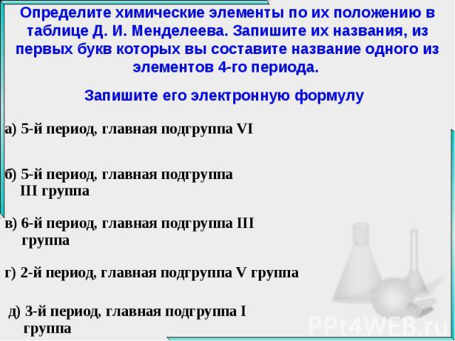 Определите химические элементы по их положению в таблице Д. И. Менделеева. Запишите их названия, из первых букв которых вы составите название одного из элементов 4-го периода. Запишите его электронную формулу