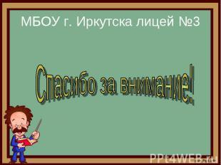 МБОУ г. Иркутска лицей №3 Спасибо за внимание!