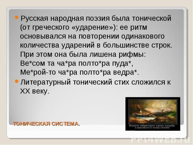 Русская народная поэзия была тонической (от греческого «ударение»): ее ритм основывался на повторении одинакового количества ударений в большинстве строк. При этом она была лишена рифмы: Ве*сом та ча*ра полто*ра пуда*, Ме*рой-то ча*ра полто*ра ведра…