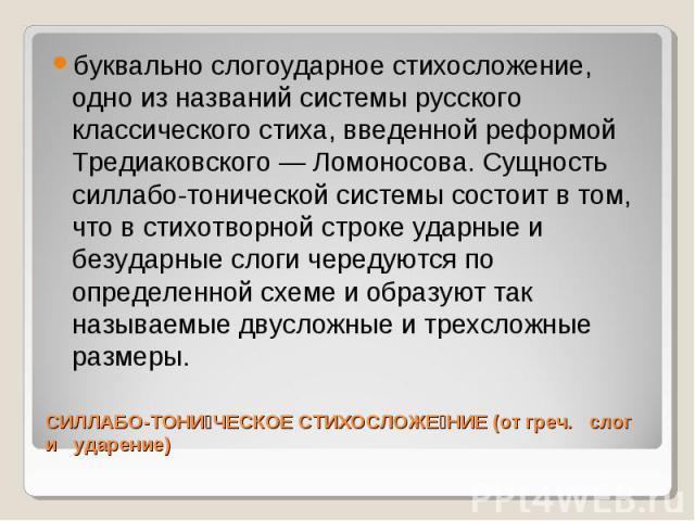 буквально слогоударное стихосложение, одно из названий системы русского классического стиха, введенной реформой Тредиаковского — Ломоносова. Сущность силлабо-тонической системы состоит в том, что в стихотворной строке ударные и безударные слоги чере…