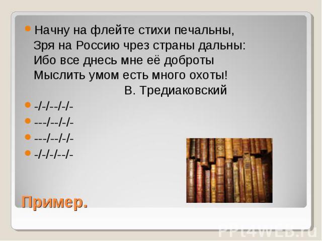 Начну на флейте стихи печальны, Зря на Россию чрез страны дальны: Ибо все днесь мне её доброты Мыслить умом есть много охоты!              В. Тредиаковский -/-/--/-/- ---/--/-/- ---/--/-/- -/-/-/--/- Пример.