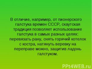 В отличие, например, от пионерского галстука времен СССР, скаутская традиция поз