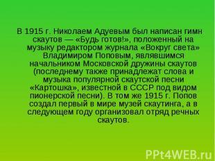 В 1915 г. Николаем Адуевым был написан гимн скаутов — «Будь готов!», положенный