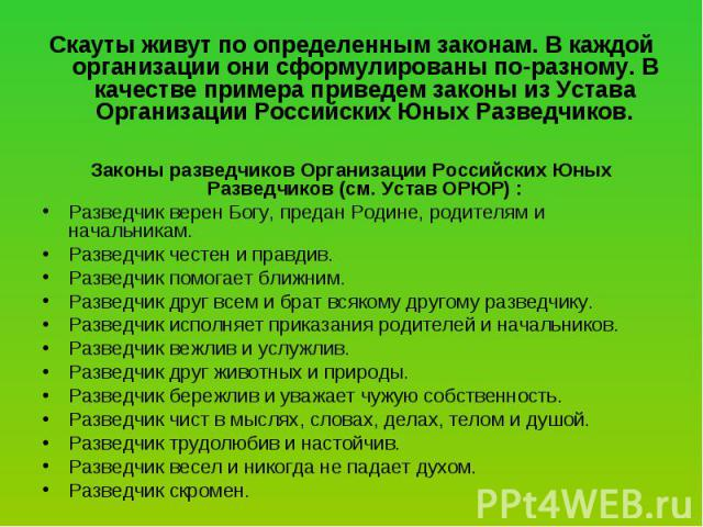 Скауты живут по определенным законам. В каждой организации они сформулированы по-разному. В качестве примера приведем законы из Устава Организации Российских Юных Разведчиков. Законы разведчиков Организации Российских Юных Разведчиков (см. Устав ОРЮ…