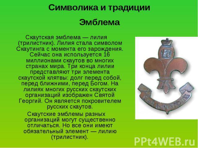 Символика и традиции Эмблема Скаутская эмблема — лилия (трилистник). Лилия стала символом Скаутинга с момента его зарождения. Сейчас она используется 16 миллионами скаутов во многих странах мира. Три конца лилии представляют три элемента скаутской к…