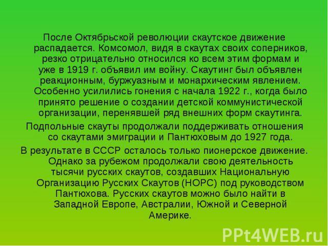 После Октябрьской революции скаутское движение распадается. Комсомол, видя в скаутах своих соперников, резко отрицательно относился ко всем этим формам и уже в 1919 г. объявил им войну. Скаутинг был объявлен реакционным, буржуазным и монархическим я…