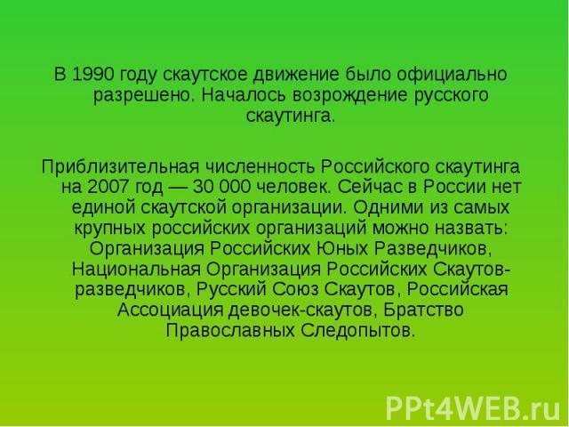 В 1990 году скаутское движение было официально разрешено. Началось возрождение русского скаутинга. Приблизительная численность Российского скаутинга на 2007 год — 30 000 человек. Сейчас в России нет единой скаутской организации. Одними из самых круп…