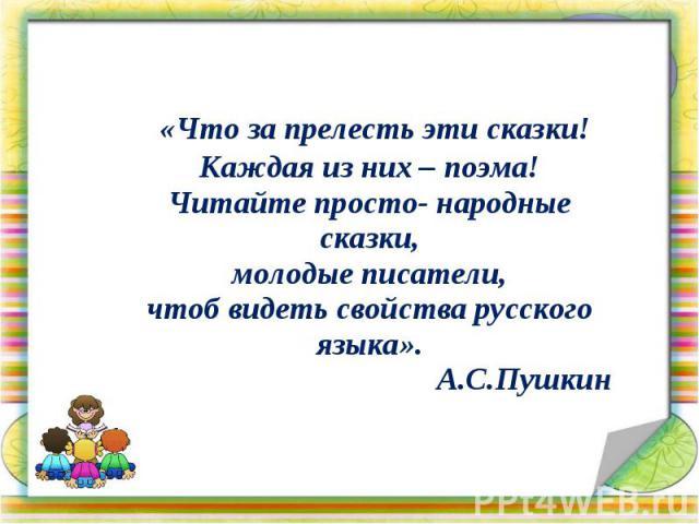 «Что за прелесть эти сказки! Каждая из них – поэма! Читайте просто- народные сказки, молодые писатели, чтоб видеть свойства русского языка». А.С.Пушкин