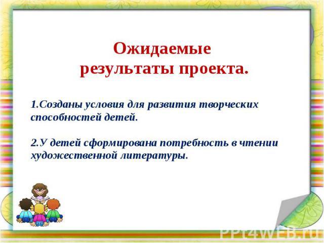 Ожидаемые результаты проекта. 1.Созданы условия для развития творческих способностей детей. 2.У детей сформирована потребность в чтении художественной литературы.