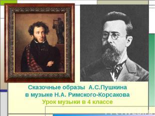 Сказочные образы А.С.Пушкина в музыке Н.А. Римского-Корсакова Урок музыки в 4 кл