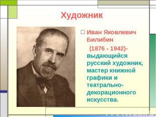 Художник Иван Яковлевич Билибин (1876 - 1942)- выдающийся русский художник, маст