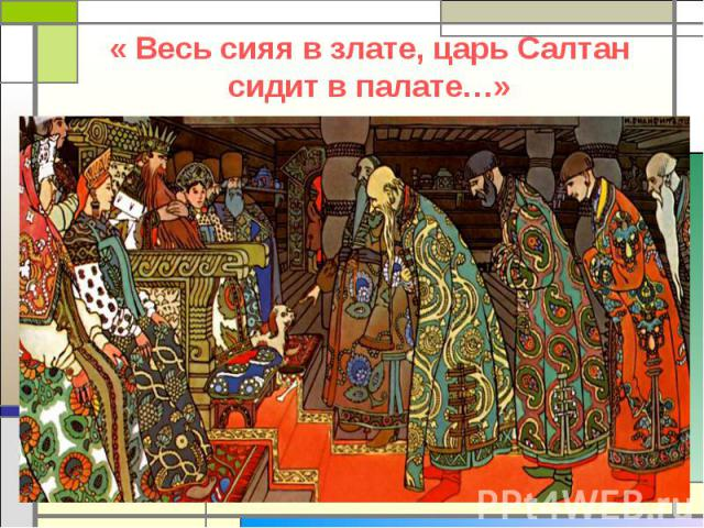 « Весь сияя в злате, царь Салтан сидит в палате…»