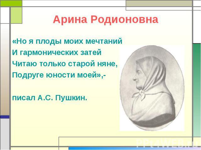 Арина Родионовна «Но я плоды моих мечтаний И гармонических затей Читаю только старой няне, Подруге юности моей»,- писал А.С. Пушкин.