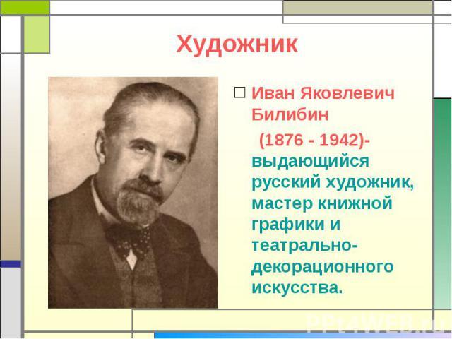 Художник Иван Яковлевич Билибин (1876 - 1942)- выдающийся русский художник, мастер книжной графики и театрально-декорационного искусства.