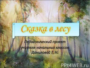 Сказка в лесу Педагогический проект учителя начальных классов Даниловой Г. Н.