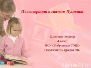 Иллюстрации к сказкам Пушкина Тыкшеева Эржена 4 класс МОУ «Выдринская СОШ» Руков