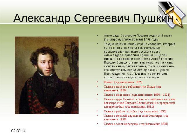 Александр Сергеевич Пушкин Александр Сергеевич Пушкин родился 6 июня (по старому стилю 26 мая) 1799 года Трудно найти в нашей стране человека, который бы не знал и не любил замечательные произведения великого русского поэта Александра Сергеевича Пуш…