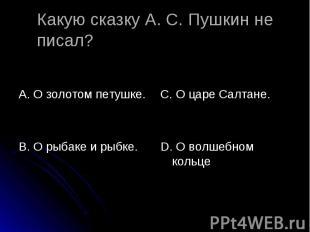 Какую сказку А. С. Пушкин не писал? А. О золотом петушке. В. О рыбаке и рыбке. С