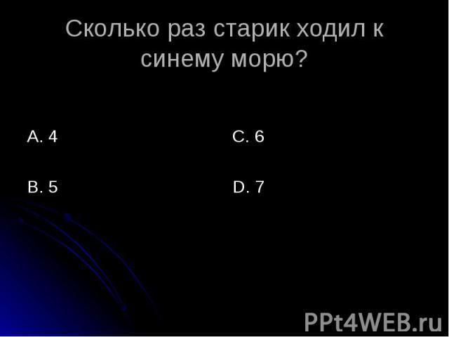 Сколько раз старик ходил к синему морю? А. 4 В. 5 С. 6 D. 7
