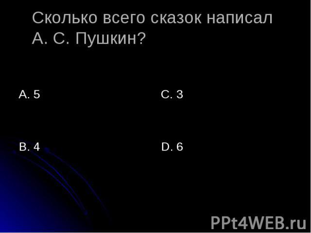 Сколько всего сказок написал А. С. Пушкин? А. 5 С. 3 D. 6