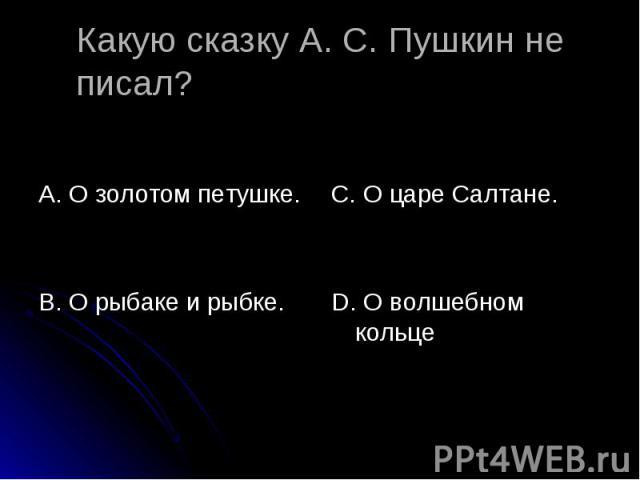 Какую сказку А. С. Пушкин не писал? А. О золотом петушке. В. О рыбаке и рыбке. С. О царе Салтане. D. О волшебном кольце