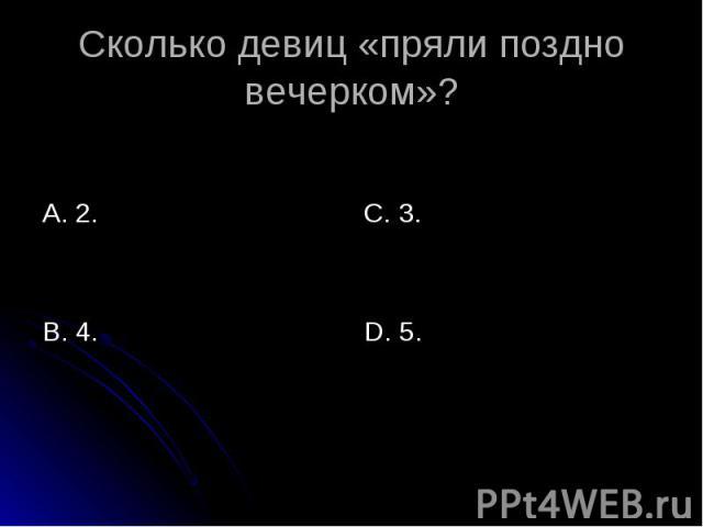 Сколько девиц «пряли поздно вечерком» ? А. 2. В. 4. С. 3. D. 5.