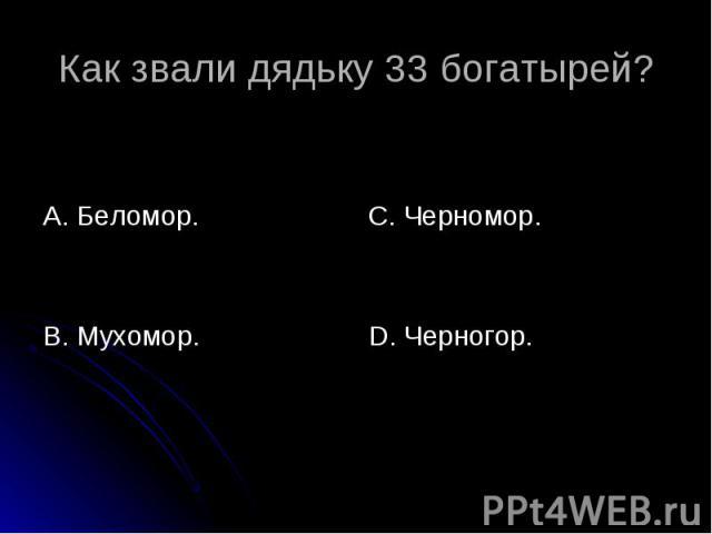 Как звали дядьку 33 богатырей? А. Беломор. В. Мухомор. С. Черномор. D. Черногор.