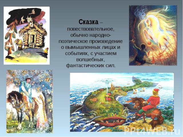Сказка – повествовательное, обычно народно-поэтическое произведение о вымышленных лицах и событиях, с участием волшебных, фантастических сил.
