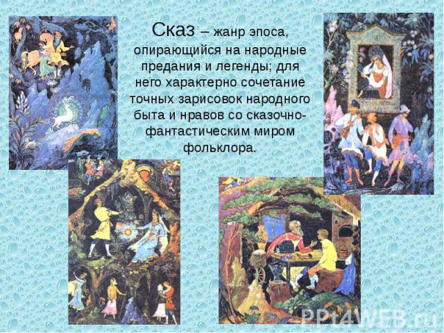 Сказ – жанр эпоса, опирающийся на народные предания и легенды; для него характерно сочетание точных зарисовок народного быта и нравов со сказочно-фантастическим миром фольклора.