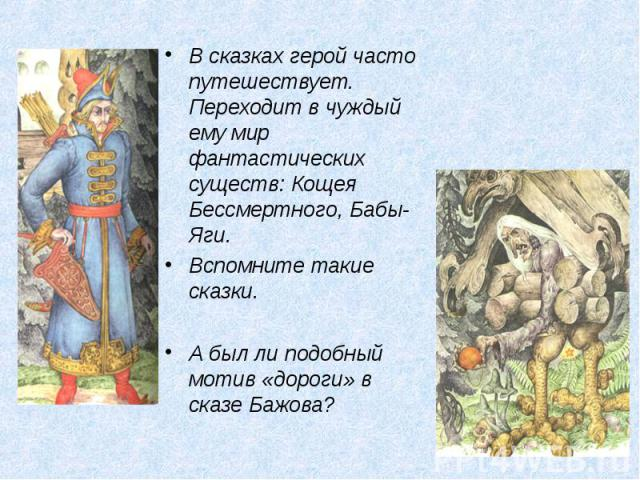 В сказках герой часто путешествует. Переходит в чуждый ему мир фантастических существ: Кощея Бессмертного, Бабы-Яги. Вспомните такие сказки. А был ли подобный мотив «дороги» в сказе Бажова?