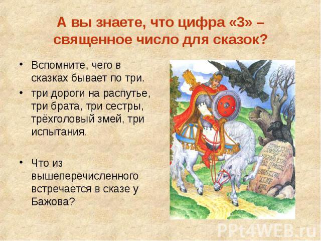 А вы знаете, что цифра «3» – священное число для сказок? Вспомните, чего в сказках бывает по три. три дороги на распутье, три брата, три сестры, трёхголовый змей, три испытания. Что из вышеперечисленного встречается в сказе у Бажова?