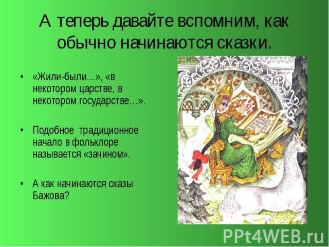 А теперь давайте вспомним, как обычно начинаются сказки. «Жили-были…», «в некотором царстве, в некотором государстве…». Подобное традиционное начало в фольклоре называется «зачином». А как начинаются сказы Бажова?
