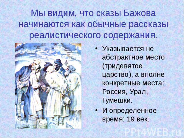 Мы видим, что сказы Бажова начинаются как обычные рассказы реалистического содержания. Указывается не абстрактное место (тридевятое царство), а вполне конкретные места: Россия, Урал, Гумешки. И определенное время: 19 век.