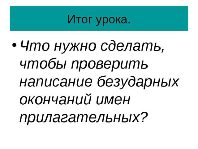 Итог урока. Что нужно сделать, чтобы проверить написание безударных окончаний имен прилагательных?
