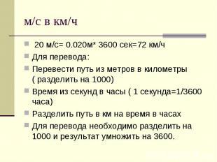 м/с в км/ч 20 м/с= 0.020м* 3600 сек=72 км/ч Для перевода: Перевести путь из метр