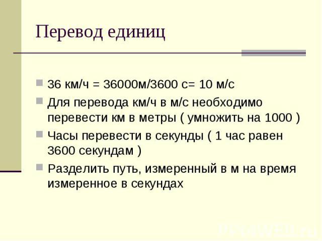 Перевод единиц 36 км/ч = 36000м/3600 с= 10 м/с Для перевода км/ч в м/с необходимо перевести км в метры ( умножить на 1000 ) Часы перевести в секунды ( 1 час равен 3600 секундам ) Разделить путь, измеренный в м на время измеренное в секундах
