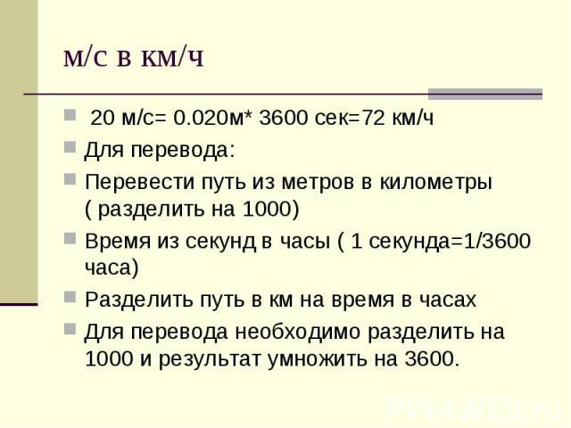 м/с в км/ч 20 м/с= 0.020м* 3600 сек=72 км/ч Для перевода: Перевести путь из метров в километры ( разделить на 1000) Время из секунд в часы ( 1 секунда=1/3600 часа) Разделить путь в км на время в часах Для перевода необходимо разделить на 1000 и резу…