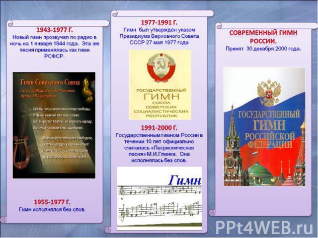 1943-1977 г. Новый гимн прозвучал по радио в ночь на 1 января 1944 года. Эта же песня применялась как гимн РСФСР. 1955-1977 г. Гимн исполнялся без слов. 1977-1991 г. Гимн был утверждён указом Президиума Верховного Совета СССР 27 мая 1977 года 1991-2…