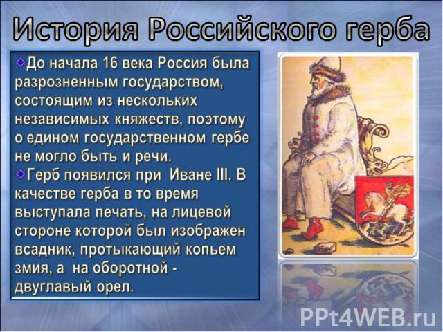 История Российского герба До начала 16 века Россия была разрозненным государством, состоящим из нескольких независимых княжеств, поэтому о едином государственном гербе не могло быть и речи. Герб появился при Иване III. В качестве герба в то время вы…