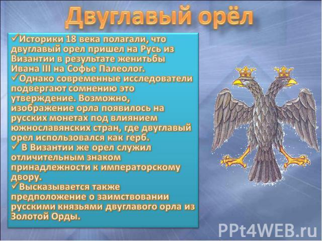 Двуглавый орёл Историки 18 века полагали, что двуглавый орел пришел на Русь из Византии в результате женитьбы Ивана III на Софье Палеолог. Однако современные исследователи подвергают сомнению это утверждение. Возможно, изображение орла появилось на …