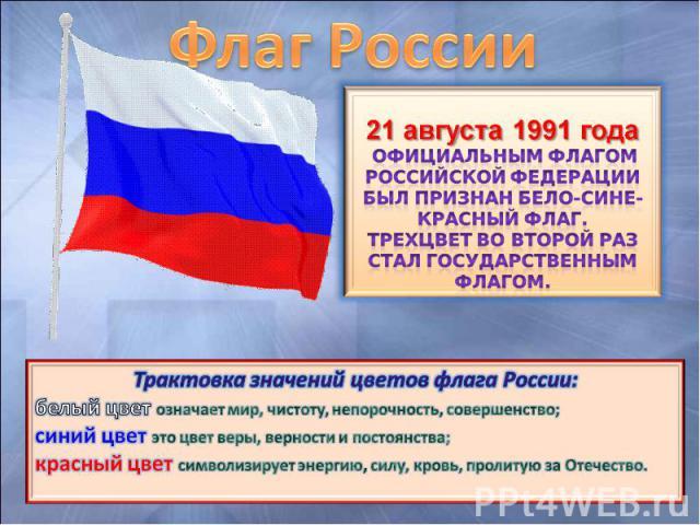 Флаг России 21 августа 1991 года официальным флагом Российской Федерации был признан бело-сине-красный флаг. Трехцвет во второй раз стал государственным флагом. Трактовка значений цветов флага России: белый цвет означает мир, чистоту, непорочность, …