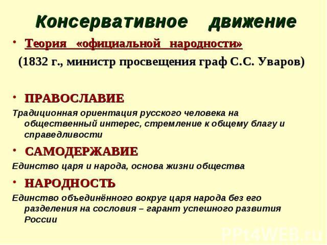 Консервативное движение Теория «официальной народности» (1832 г., министр просвещения граф С.С. Уваров) ПРАВОСЛАВИЕ Традиционная ориентация русского человека на общественный интерес, стремление к общему благу и справедливости САМОДЕРЖАВИЕ Единство ц…