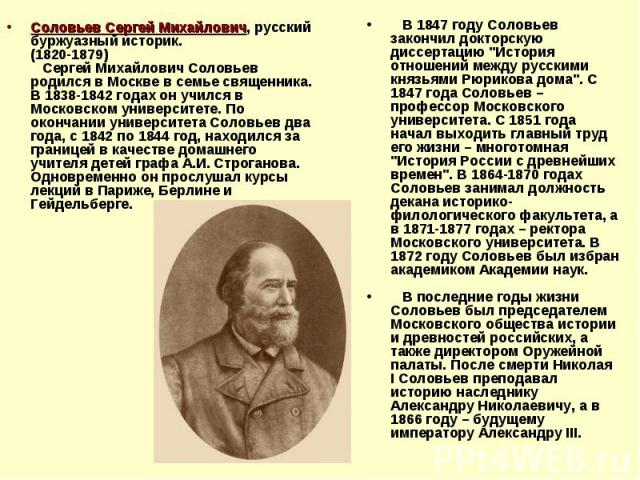 Соловьев Сергей Михайлович, русский буржуазный историк. (1820-1879) Сергей Михайлович Соловьев родился в Москве в семье священника. В 1838-1842 годах он учился в Московском университете. По окончании университета Соловьев два года, с 1842 по 1844 го…