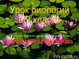 Урок биологии в 9 классе Учитель Ривзаводской средней общеобразовательной школ К