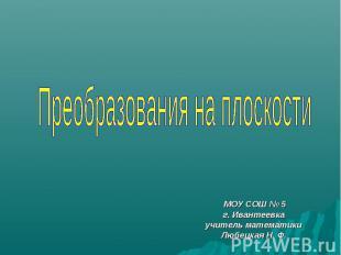 Преобразования на плоскости МОУ СОШ № 5 г. Ивантеевка учитель математики Любецка
