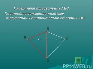 Начертите треугольник АВС. Постройте симметричный ему треугольник относительно с