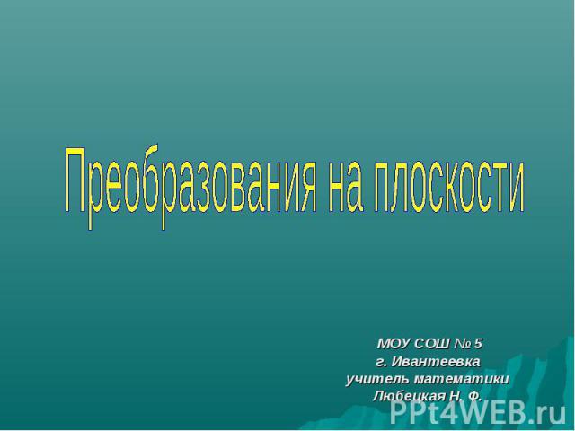 Преобразования на плоскости МОУ СОШ № 5 г. Ивантеевка учитель математики Любецкая Н. Ф.