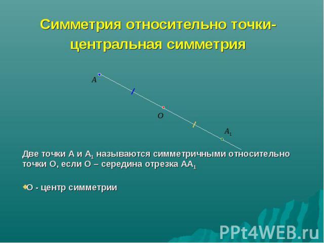 Симметрия относительно точки- центральная симметрия Две точки А и А1 называются симметричными относительно точки О, если О – середина отрезка АА1 О - центр симметрии