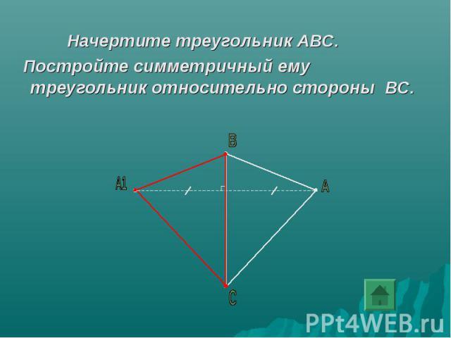 Начертите треугольник АВС. Постройте симметричный ему треугольник относительно стороны ВС.
