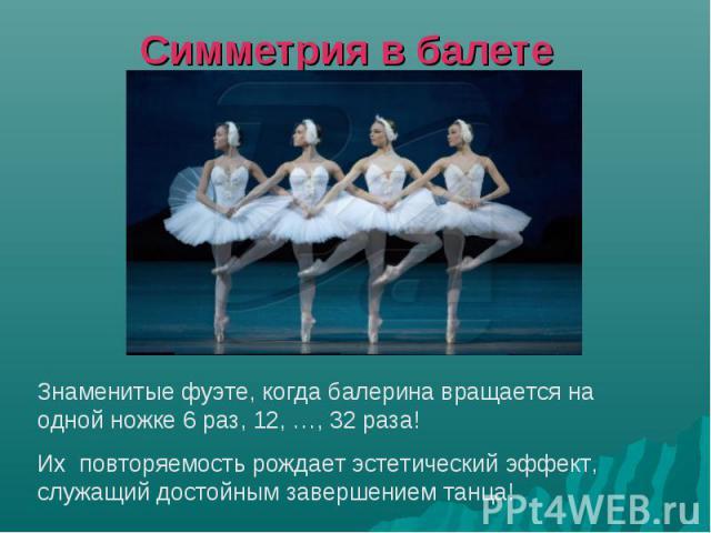 Симметрия в балете Знаменитые фуэте, когда балерина вращается на одной ножке 6 раз, 12, …, 32 раза! Их повторяемость рождает эстетический эффект, служащий достойным завершением танца!